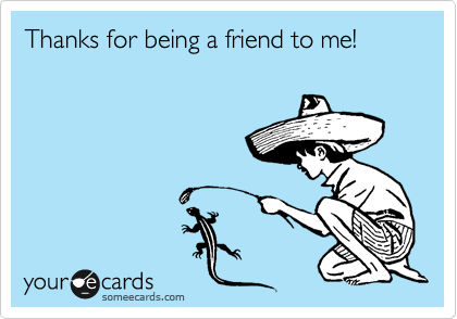 Thanks for being a friend to me!
