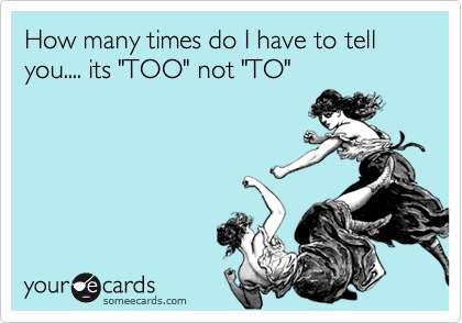 """How many times do I have to tell you.... its """"TOO"""" not """"TO"""""""