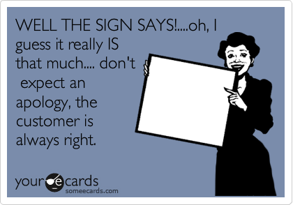 WELL THE SIGN SAYS!....oh, I guess it really IS that much.... don't  expect an apology, the customer is always right.
