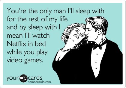 You're the only man I'll sleep with for the rest of my life and by sleep with I mean I'll watch Netflix in bed while you play video games.
