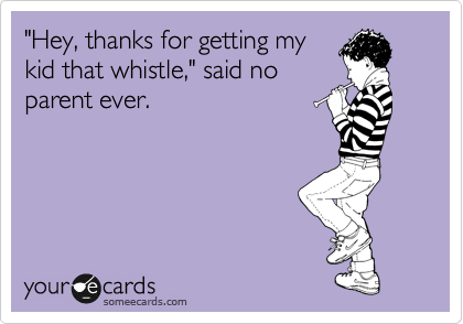 """Hey, thanks for getting my kid that whistle,"" said no parent ever."
