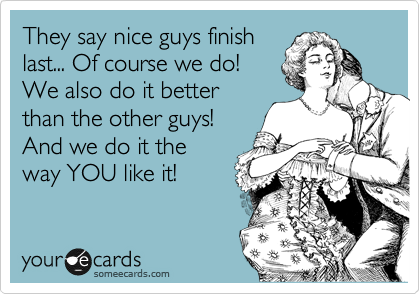 They say nice guys finish last... Of course we do! We also do it better than the other guys! And we do it the way YOU like it!