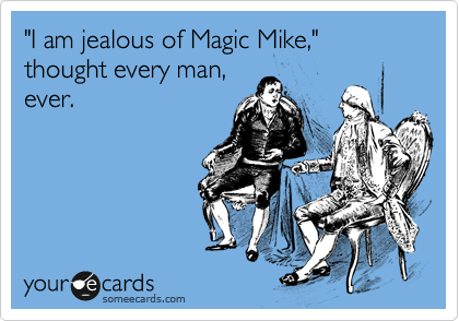 """""""I am jealous of Magic Mike,"""" thought every man, ever."""