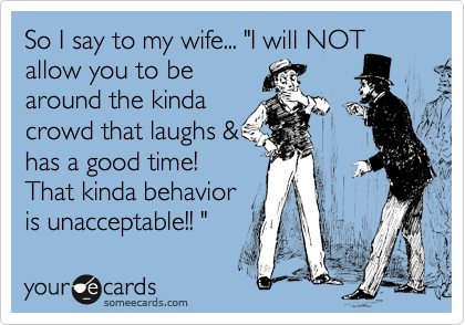 "So I say to my wife... ""I will NOT allow you to be around the kinda crowd that laughs & has a good time! That kinda behavior  is unacceptable!! """