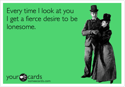Every time I look at you  I get a fierce desire to be lonesome.