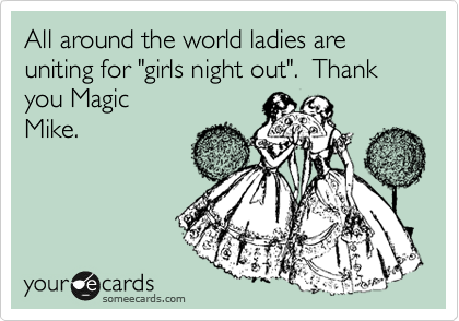 """All around the world ladies are uniting for """"girls night out"""".  Thank you Magic Mike."""