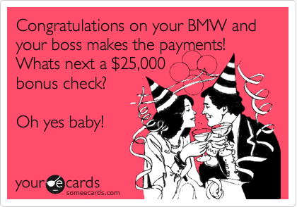 Congratulations on your BMW and your boss makes the payments! Whats next a %2425,000 bonus check?  Oh yes baby!