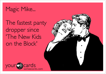 Magic Mike...  The fastest panty dropper since 'The New Kids on the Block'