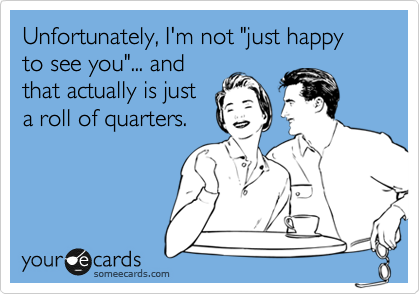 "Unfortunately, I'm not ""just happy to see you""... and that actually is just a roll of quarters."