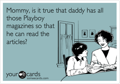 Mommy, is it true that daddy has all those Playboy magazines so that he can read the articles?