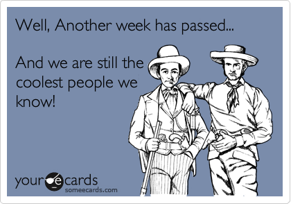 Well, Another week has passed...  And we are still the coolest people we know!