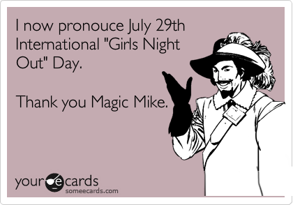 """I now pronouce July 29th International """"Girls Night Out"""" Day.   Thank you Magic Mike."""