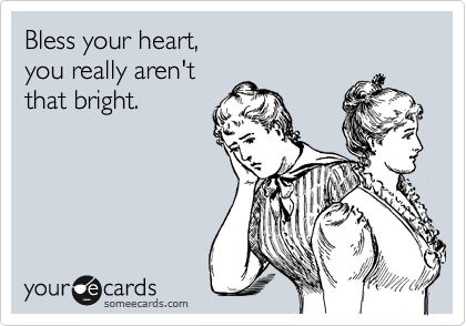 Bless your heart,  you really aren't  that bright.