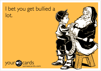 I bet you get bullied a lot.