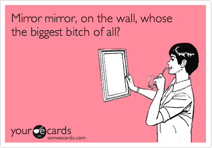 Mirror mirror, on the wall, whose the biggest bitch of all?