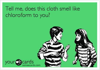 Tell me, does this cloth smell like chloroform to you?