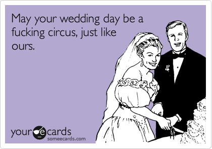 May your wedding day be a fucking circus, just like ours.