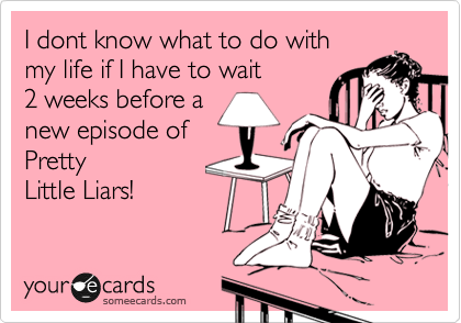I dont know what to do with my life if I have to wait  2 weeks before a new episode of Pretty Little Liars!