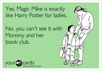 Yes, Magic Mike is exactly like Harry Potter for ladies.   No, you can't see it with  Mommy and her book club.