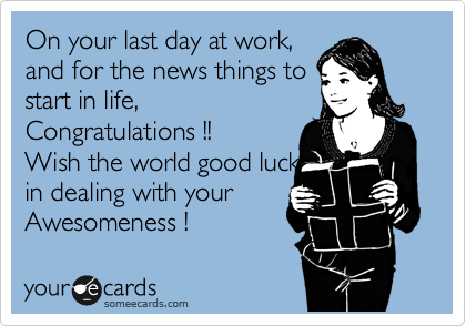 On your last day at work,  and for the news things to start in life, Congratulations !!  Wish the world good luck in dealing with your Awesomeness !