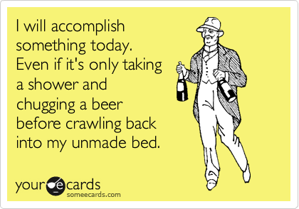 I will accomplish something today.  Even if it's only taking  a shower and  chugging a beer before crawling back into my unmade bed.