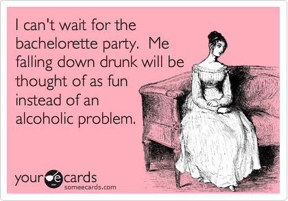 I Cant Wait For The Bachelorette Party Me Falling Down Drunk Will Be