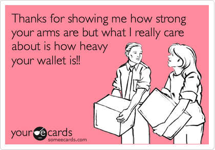 Thanks for showing me how strong your arms are but what I really care about is how heavy your wallet is!!