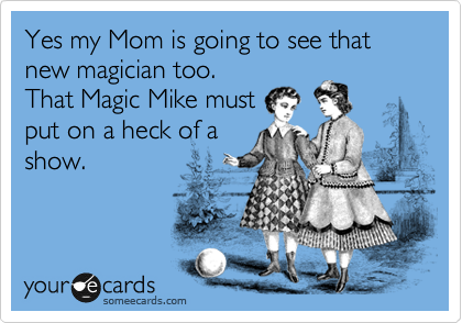Yes my Mom is going to see that new magician too.  That Magic Mike must put on a heck of a show.
