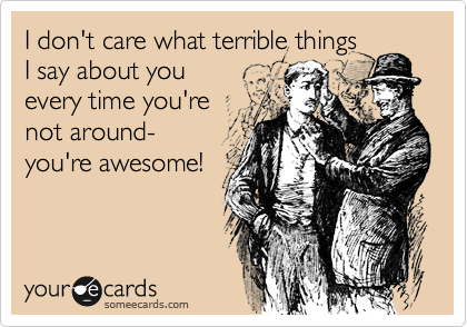 I don't care what terrible things I say about you every time you're not around- you're awesome!