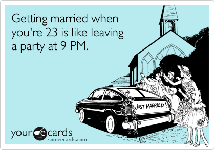 Getting married when  you're 23 is like leaving a party at 9 PM.