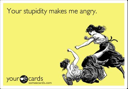 Your stupidity makes me angry.