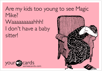 Are my kids too young to see Magic Mike? Waaaaaaaaahhh! I don't have a baby sitter!