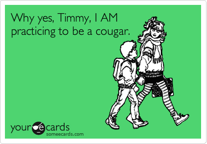 Why yes, Timmy, I AM practicing to be a cougar.