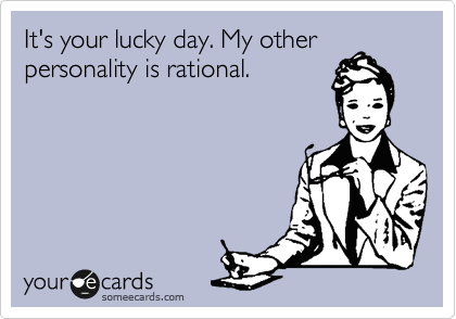It's your lucky day. My other personality is rational.