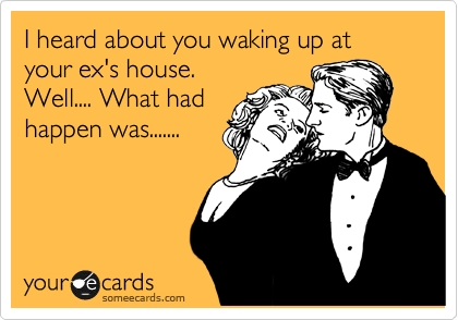 I heard about you waking up at your ex's house.   Well.... What had happen was.......