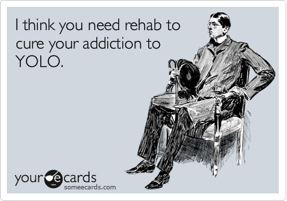 I think you need rehab to cure your addiction to YOLO.