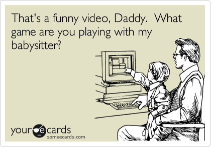 That's a funny video, Daddy.  What game are you playing with my babysitter?