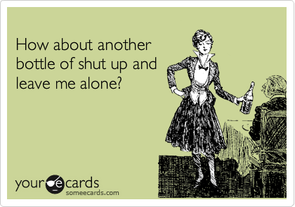 How about another bottle of shut up and leave me alone?