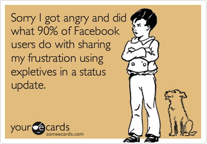 Sorry I got angry and did what 90% of Facebook users do with sharing my frustration using  expletives in a status update.