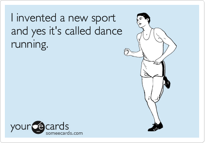 I invented a new sport and yes it's called dance running.
