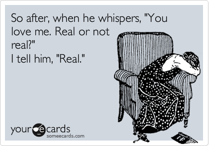 "So after, when he whispers, ""You love me. Real or not real?"" I tell him, ""Real."""