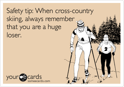 Safety tip: When cross-country skiing, always remember that you are a huge loser.