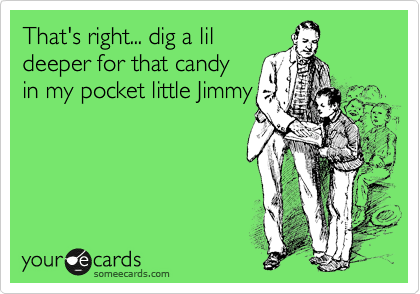 That's right... dig a lil deeper for that candy in my pocket little Jimmy