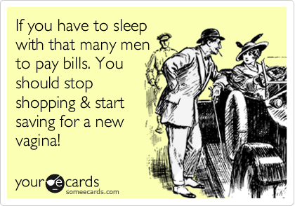 If you have to sleep with that many men to pay bills. You should stop shopping & start saving for a new  vagina!