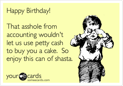 Happy Birthday!  That asshole from accounting wouldn't let us use petty cash to buy you a cake.  So enjoy this can of shasta.