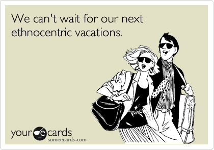 We can't wait for our next ethnocentric vacations.