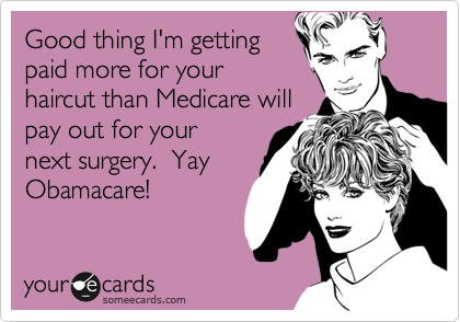 Good thing I'm getting paid more for your haircut than Medicare will pay out for your next surgery.  Yay Obamacare!