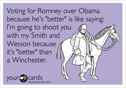 "Voting for Romney over Obama because he's ""better"" is like saying: I'm going to shoot you with my Smith and Wesson because it's ""better"" than a Winchester."