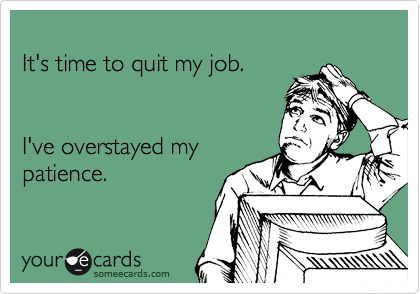 It's time to quit my job.   I've overstayed my patience.