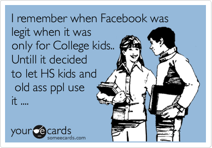 I remember when Facebook was legit when it was only for College kids.. Untill it decided to let HS kids and  old ass ppl use it ....